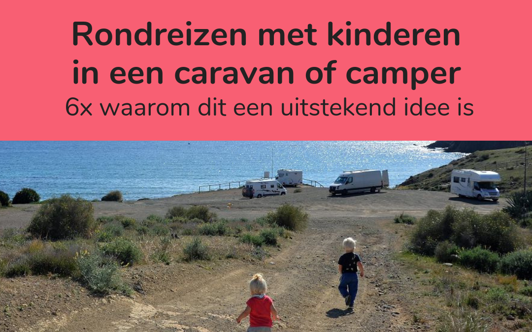 6 x waarom rondreizen met kinderen in een caravan of camper een uitstekend idee is